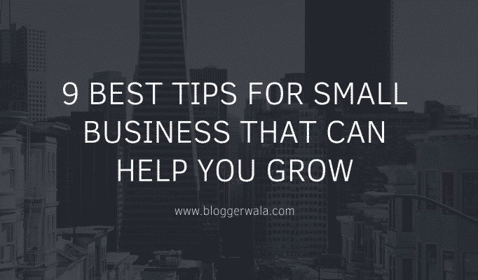 9 Best Tips For Small Business That Can Help You Grow